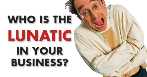 who_is_the_lunatic_in_your_business